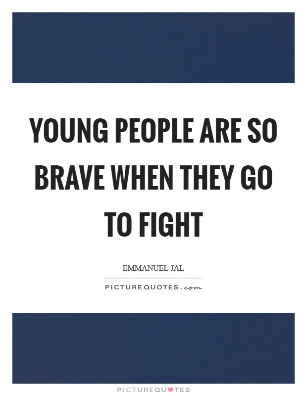 Young people are so brave when they go to fight Picture Quote #1