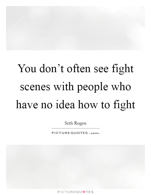 You don't often see fight scenes with people who have no idea how to fight Picture Quote #1