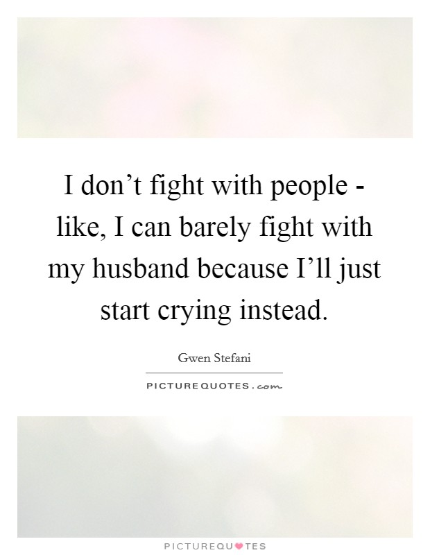 I don't fight with people - like, I can barely fight with my husband because I'll just start crying instead Picture Quote #1