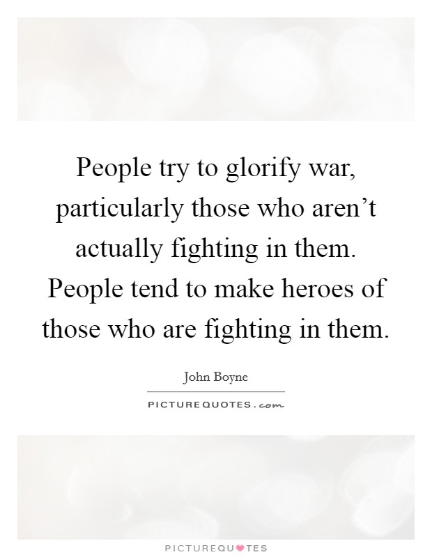 People try to glorify war, particularly those who aren't actually fighting in them. People tend to make heroes of those who are fighting in them Picture Quote #1
