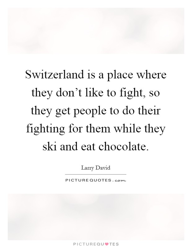 Switzerland is a place where they don't like to fight, so they get people to do their fighting for them while they ski and eat chocolate Picture Quote #1