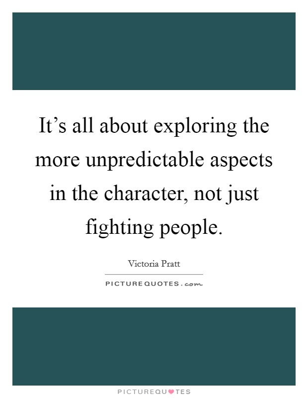 It's all about exploring the more unpredictable aspects in the character, not just fighting people Picture Quote #1