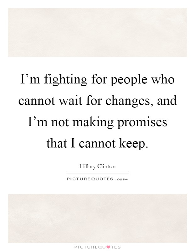 I'm fighting for people who cannot wait for changes, and I'm not making promises that I cannot keep Picture Quote #1