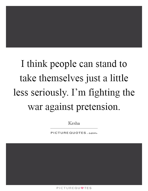 I think people can stand to take themselves just a little less seriously. I'm fighting the war against pretension Picture Quote #1