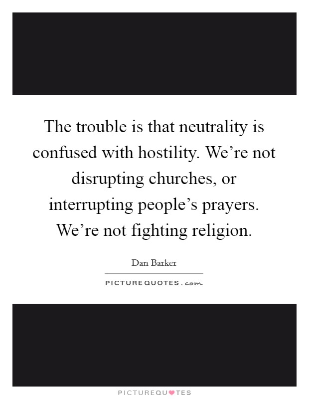 The trouble is that neutrality is confused with hostility. We're not disrupting churches, or interrupting people's prayers. We're not fighting religion Picture Quote #1