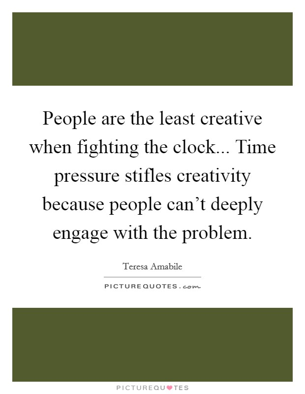 People are the least creative when fighting the clock... Time pressure stifles creativity because people can't deeply engage with the problem Picture Quote #1