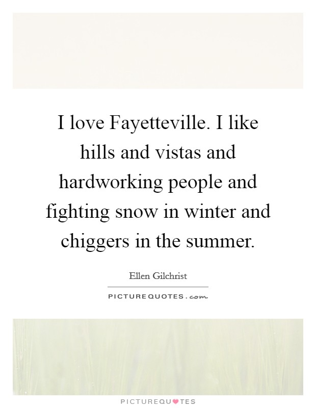 I love Fayetteville. I like hills and vistas and hardworking people and fighting snow in winter and chiggers in the summer Picture Quote #1