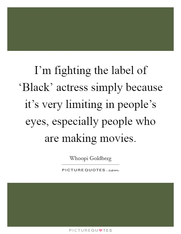 I'm fighting the label of 'Black' actress simply because it's very limiting in people's eyes, especially people who are making movies Picture Quote #1