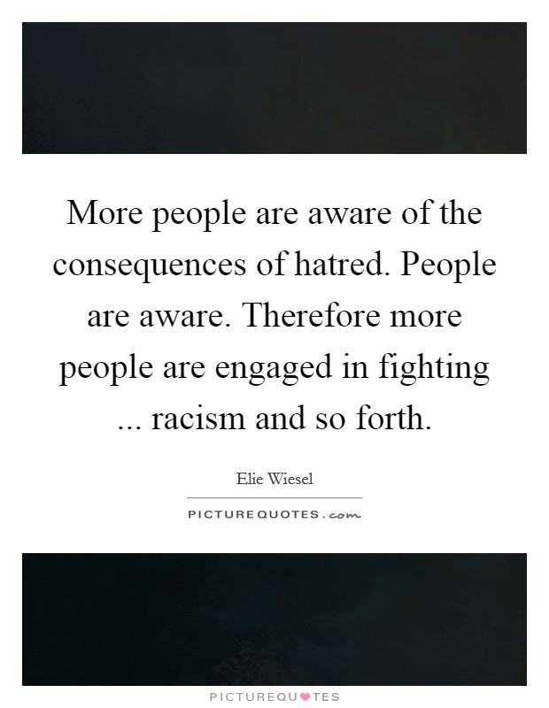 More people are aware of the consequences of hatred. People are aware. Therefore more people are engaged in fighting ... racism and so forth Picture Quote #1