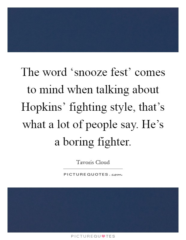 The word 'snooze fest' comes to mind when talking about Hopkins' fighting style, that's what a lot of people say. He's a boring fighter Picture Quote #1