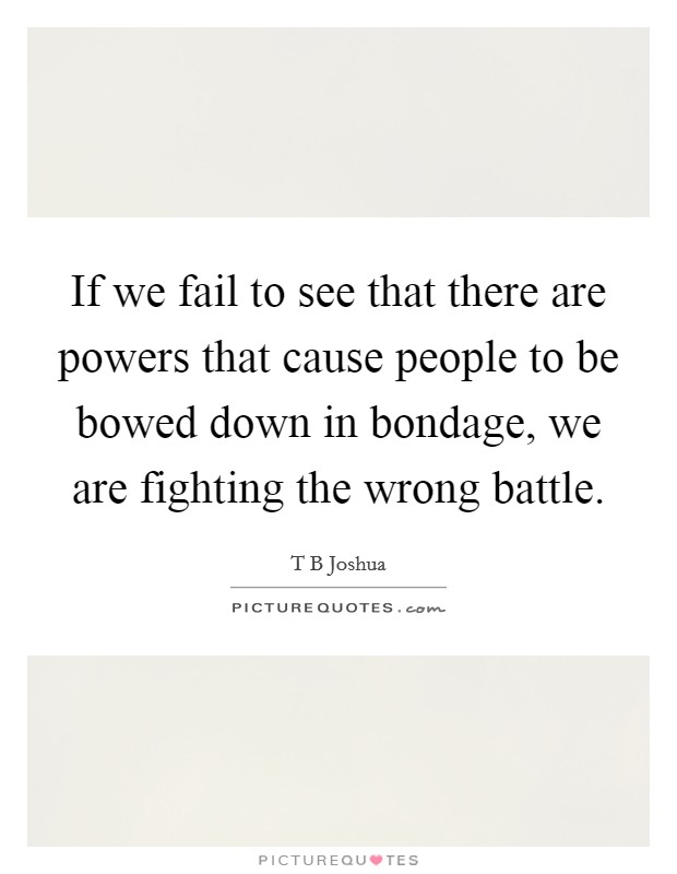 If we fail to see that there are powers that cause people to be bowed down in bondage, we are fighting the wrong battle Picture Quote #1