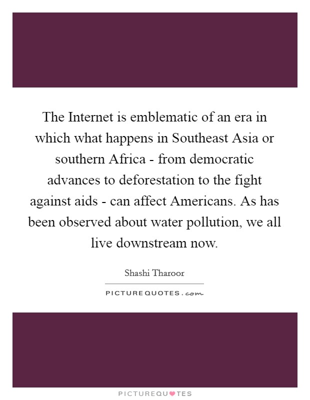 The Internet is emblematic of an era in which what happens in Southeast Asia or southern Africa - from democratic advances to deforestation to the fight against aids - can affect Americans. As has been observed about water pollution, we all live downstream now Picture Quote #1
