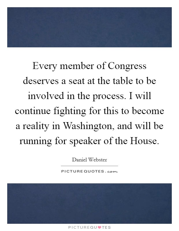 Every member of Congress deserves a seat at the table to be involved in the process. I will continue fighting for this to become a reality in Washington, and will be running for speaker of the House. Picture Quote #1