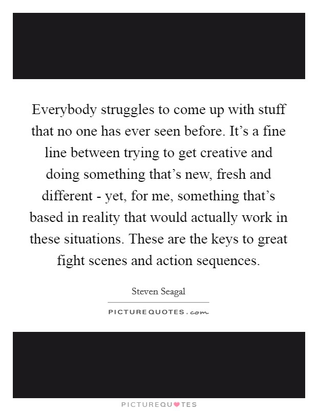 Everybody struggles to come up with stuff that no one has ever seen before. It's a fine line between trying to get creative and doing something that's new, fresh and different - yet, for me, something that's based in reality that would actually work in these situations. These are the keys to great fight scenes and action sequences. Picture Quote #1