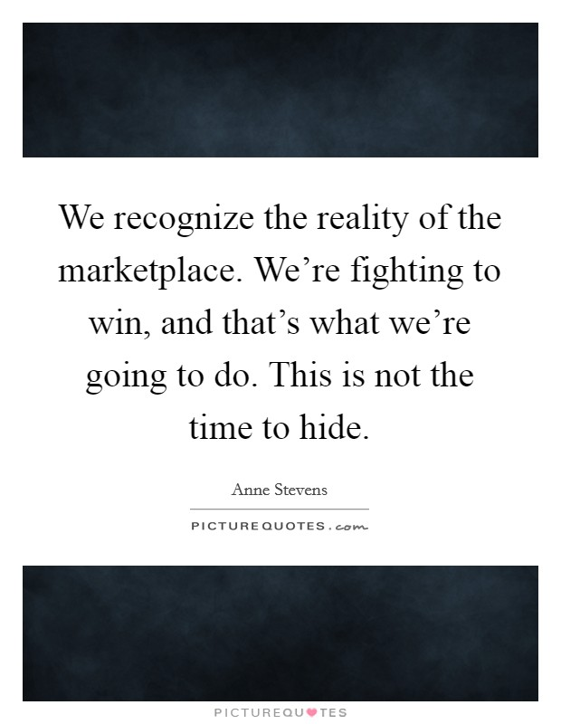 We recognize the reality of the marketplace. We're fighting to win, and that's what we're going to do. This is not the time to hide Picture Quote #1