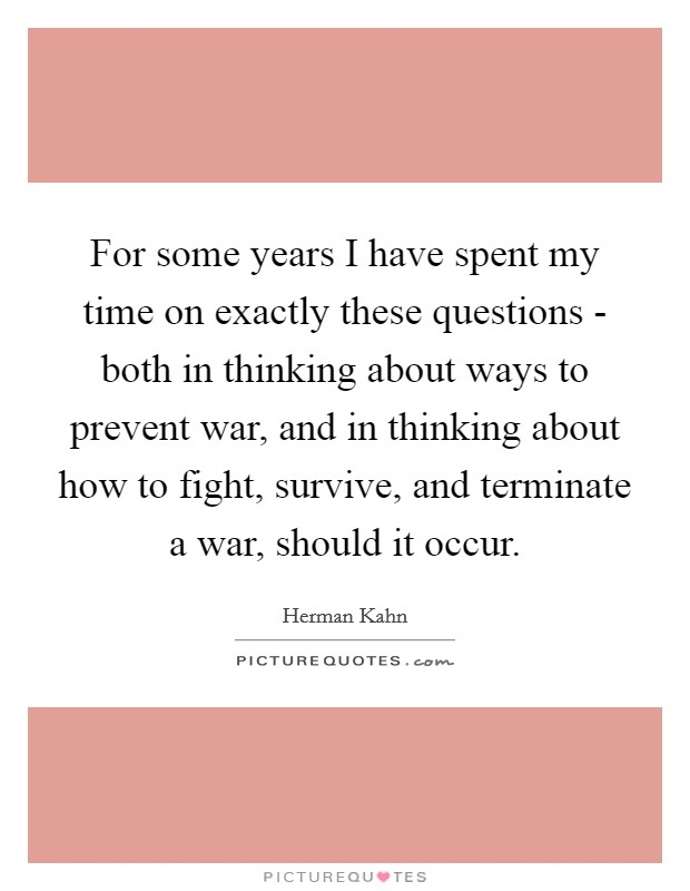 For some years I have spent my time on exactly these questions - both in thinking about ways to prevent war, and in thinking about how to fight, survive, and terminate a war, should it occur. Picture Quote #1