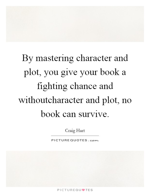 By mastering character and plot, you give your book a fighting chance and withoutcharacter and plot, no book can survive Picture Quote #1