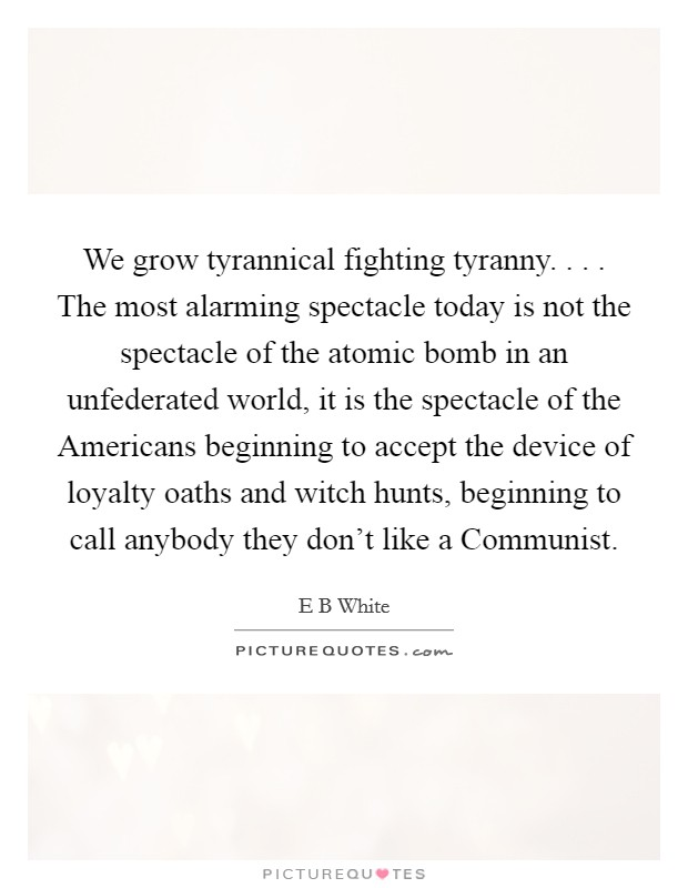 We grow tyrannical fighting tyranny. . . . The most alarming spectacle today is not the spectacle of the atomic bomb in an unfederated world, it is the spectacle of the Americans beginning to accept the device of loyalty oaths and witch hunts, beginning to call anybody they don't like a Communist Picture Quote #1