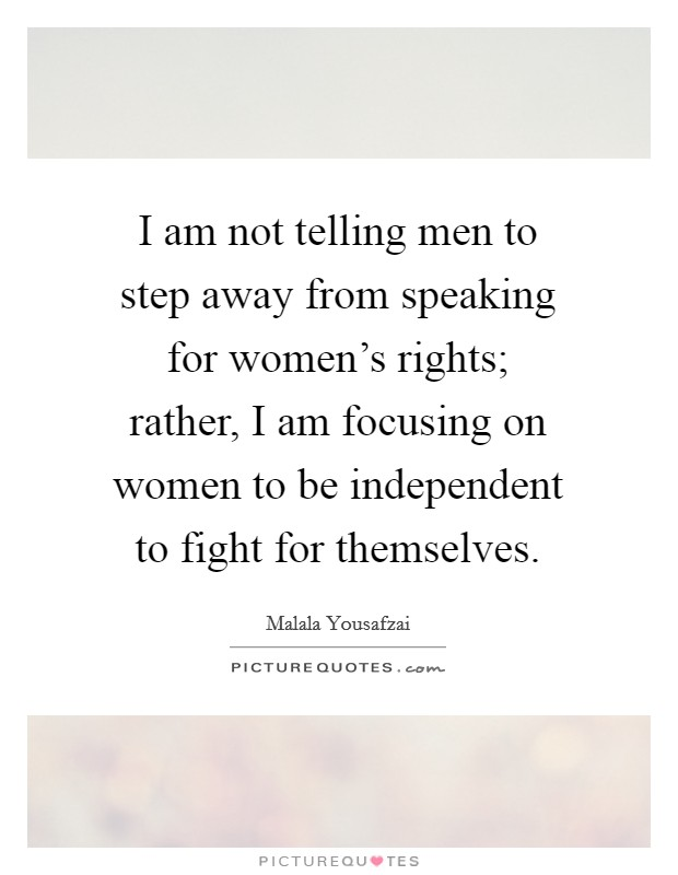 I am not telling men to step away from speaking for women's rights; rather, I am focusing on women to be independent to fight for themselves Picture Quote #1