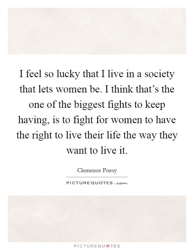 I feel so lucky that I live in a society that lets women be. I think that's the one of the biggest fights to keep having, is to fight for women to have the right to live their life the way they want to live it. Picture Quote #1