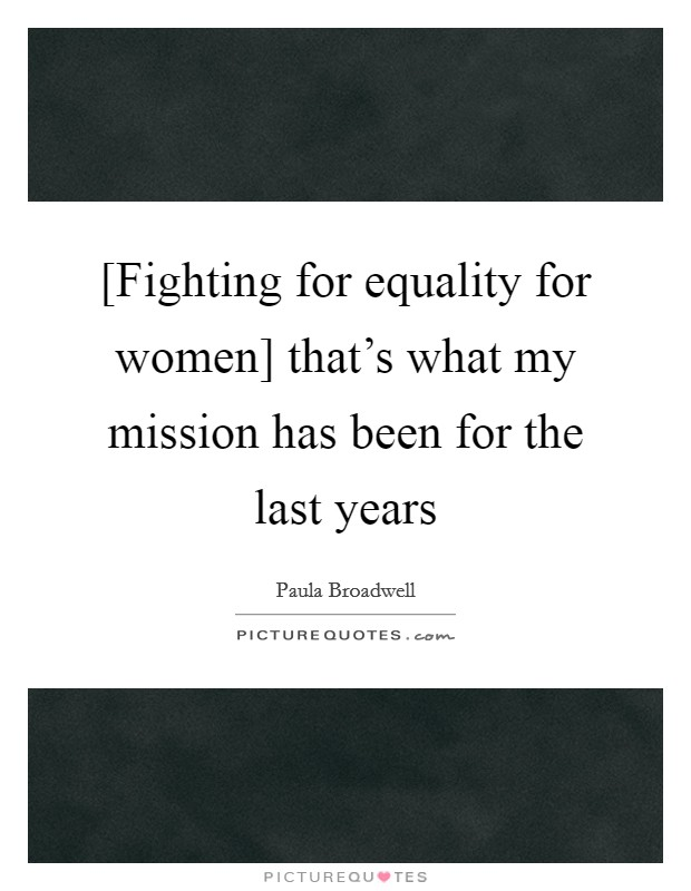 [Fighting for equality for women] that's what my mission has been for the last years Picture Quote #1