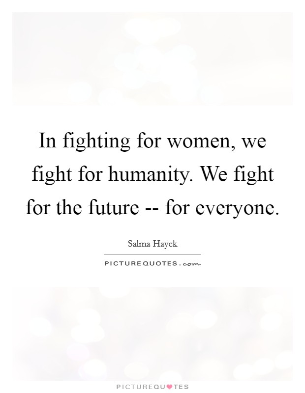In fighting for women, we fight for humanity. We fight for the future -- for everyone Picture Quote #1