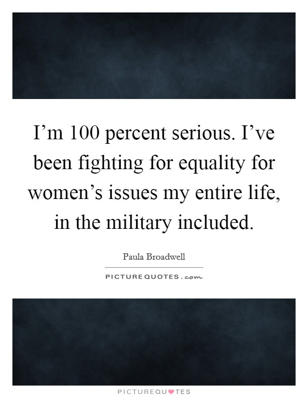 I'm 100 percent serious. I've been fighting for equality for women's issues my entire life, in the military included Picture Quote #1