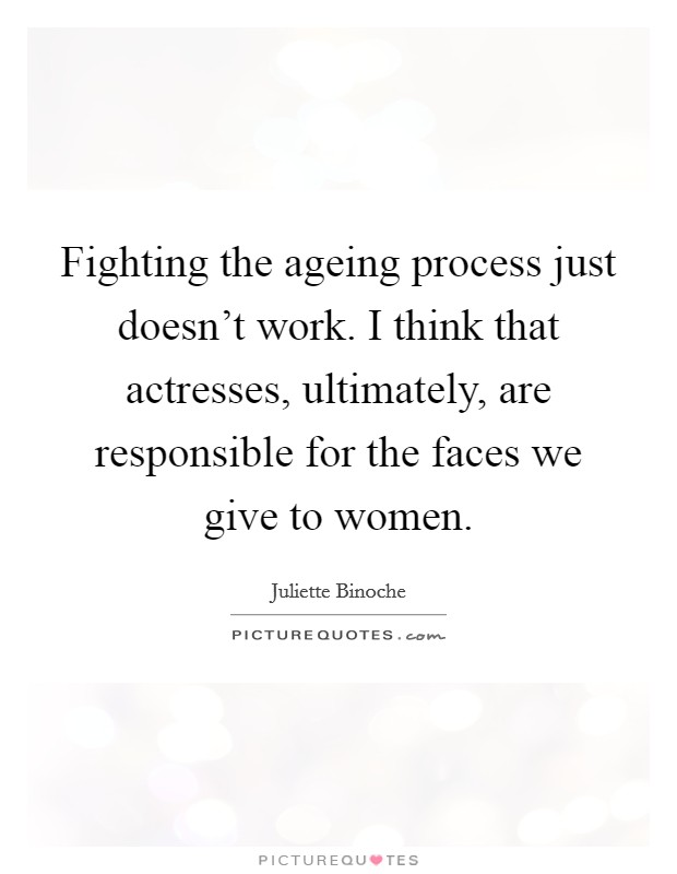 Fighting the ageing process just doesn't work. I think that actresses, ultimately, are responsible for the faces we give to women. Picture Quote #1