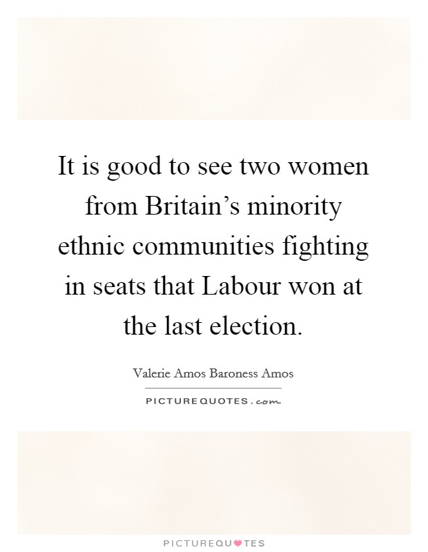 It is good to see two women from Britain's minority ethnic communities fighting in seats that Labour won at the last election Picture Quote #1