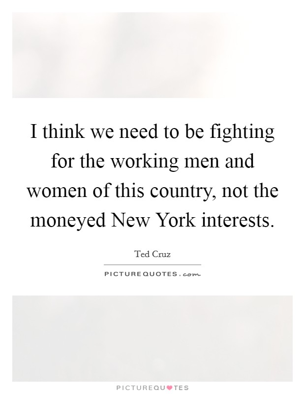 I think we need to be fighting for the working men and women of this country, not the moneyed New York interests. Picture Quote #1