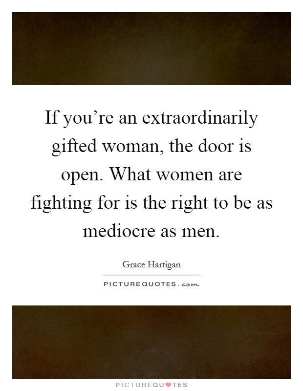 If you're an extraordinarily gifted woman, the door is open. What women are fighting for is the right to be as mediocre as men Picture Quote #1