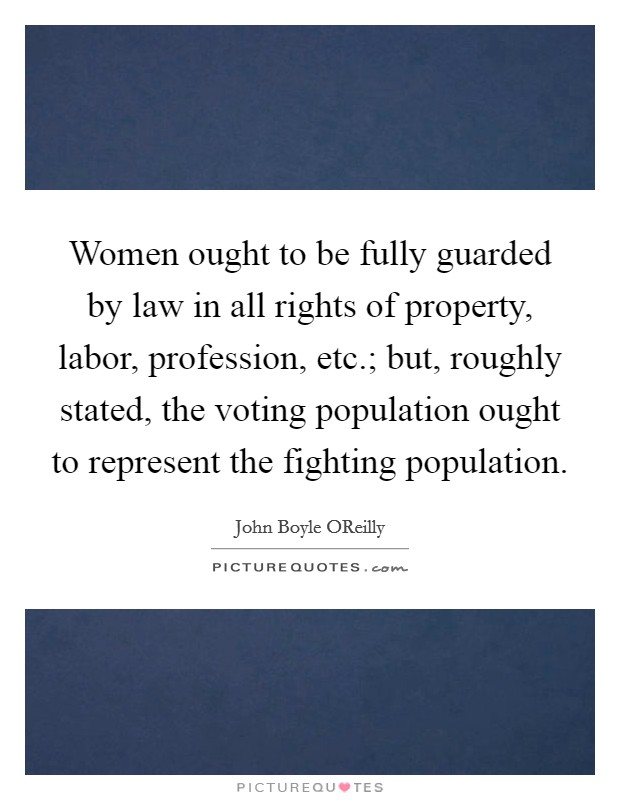 Women ought to be fully guarded by law in all rights of property, labor, profession, etc.; but, roughly stated, the voting population ought to represent the fighting population. Picture Quote #1