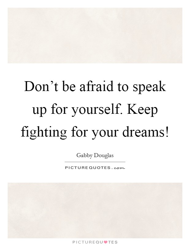 Don't be afraid to speak up for yourself. Keep fighting for your dreams! Picture Quote #1