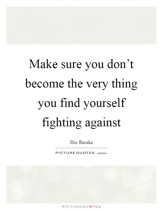 Make sure you don't become the very thing you find yourself fighting against Picture Quote #1