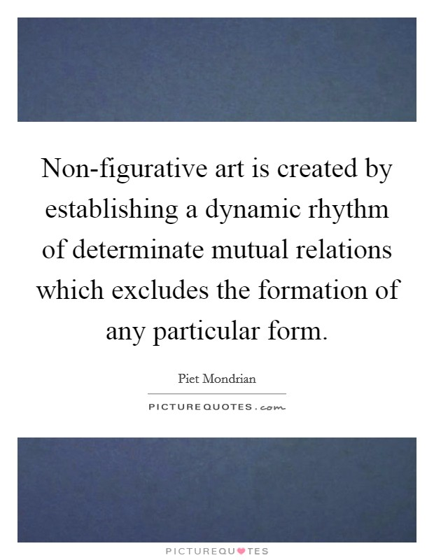 Non-figurative art is created by establishing a dynamic rhythm of determinate mutual relations which excludes the formation of any particular form Picture Quote #1