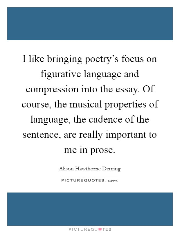 I like bringing poetry's focus on figurative language and compression into the essay. Of course, the musical properties of language, the cadence of the sentence, are really important to me in prose Picture Quote #1