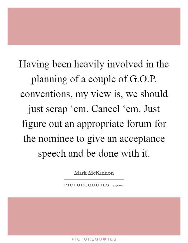 Having been heavily involved in the planning of a couple of G.O.P. conventions, my view is, we should just scrap 'em. Cancel 'em. Just figure out an appropriate forum for the nominee to give an acceptance speech and be done with it. Picture Quote #1