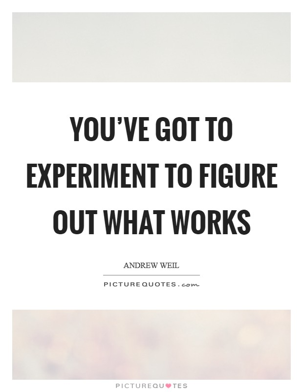You've got to experiment to figure out what works Picture Quote #1
