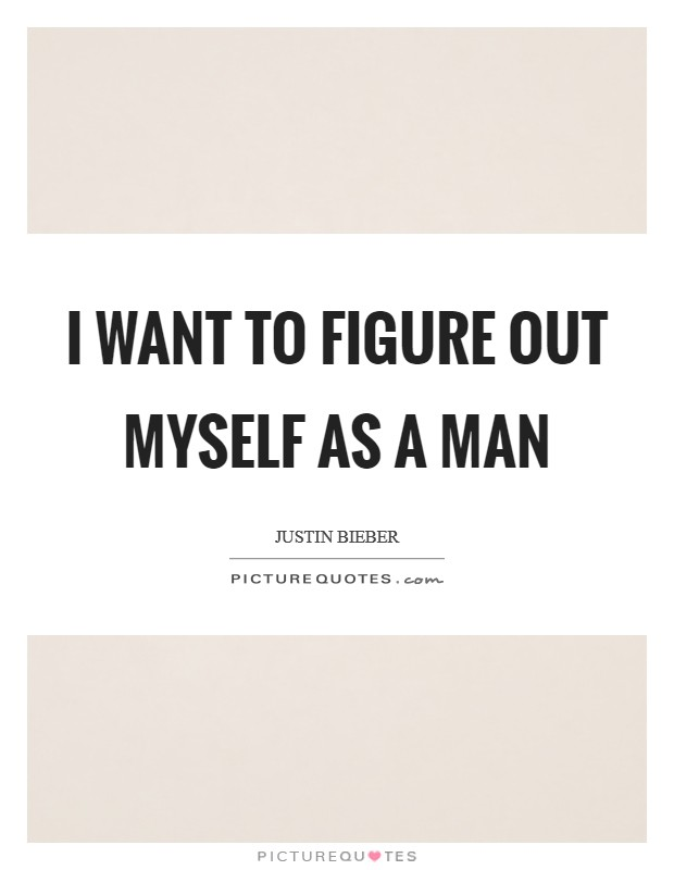 I want to figure out myself as a man Picture Quote #1