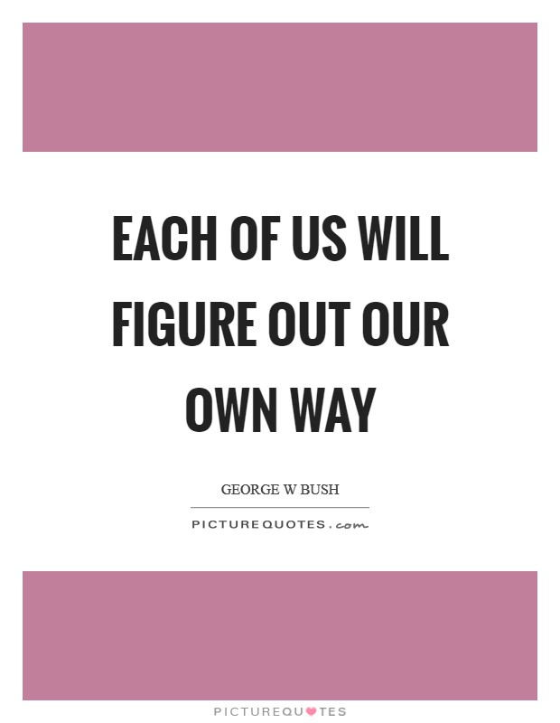 Each of us will figure out our own way Picture Quote #1
