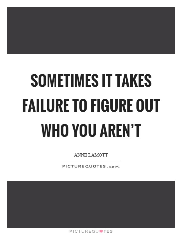 Sometimes it takes failure to figure out who you aren't Picture Quote #1