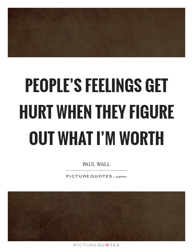 People's feelings get hurt when they figure out what I'm worth Picture Quote #1