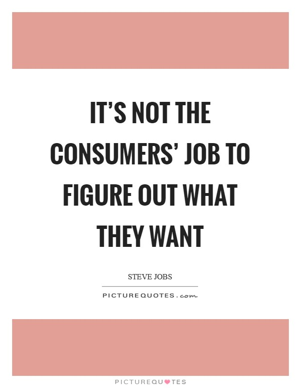 It's not the consumers' job to figure out what they want Picture Quote #1