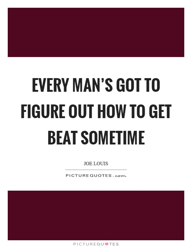 Every man's got to figure out how to get beat sometime Picture Quote #1
