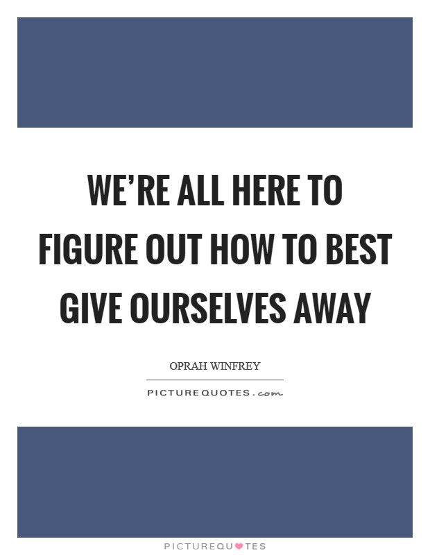 We're all here to figure out how to best give ourselves away Picture Quote #1