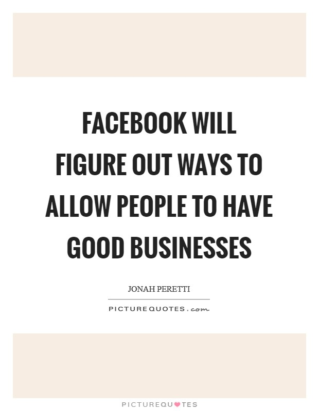 Facebook will figure out ways to allow people to have good businesses Picture Quote #1
