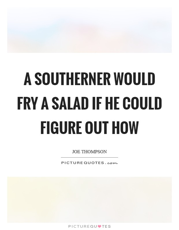 A southerner would fry a salad if he could figure out how Picture Quote #1