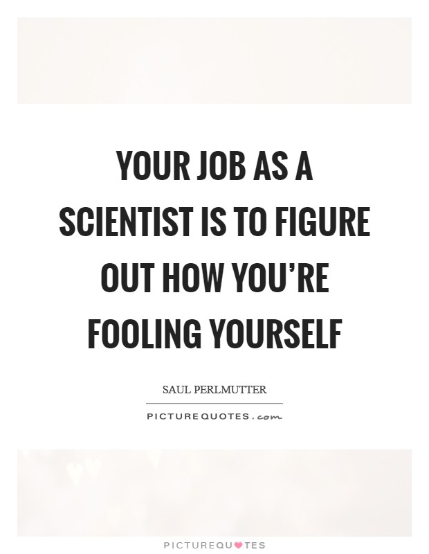 Your job as a scientist is to figure out how you're fooling yourself Picture Quote #1