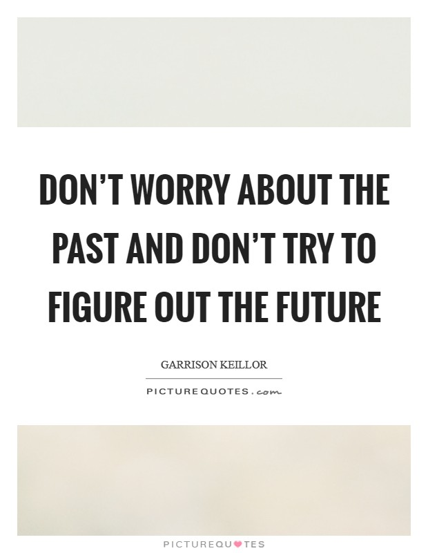 Don't worry about the past and don't try to figure out the future Picture Quote #1