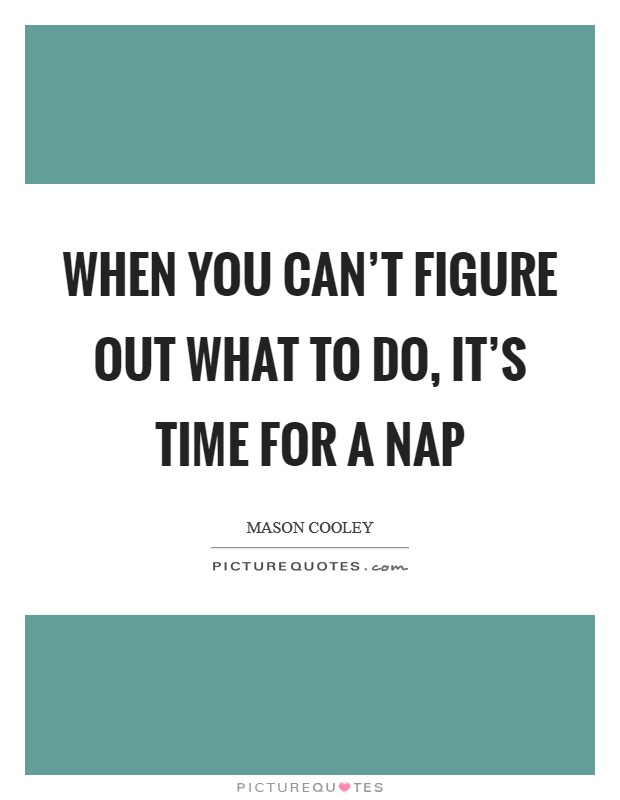 When you can't figure out what to do, it's time for a nap Picture Quote #1